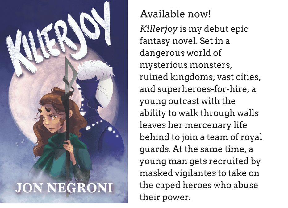 Coming soon! July, 2017.Killerjoy is my debut epic fantasy novel. Set in a dangerous world of mysterious monsters, ruined kingdoms, vast cities, and superheroes-for-hire, a young outcast
